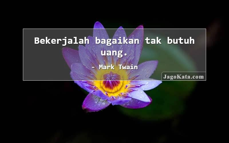 Mark Twain - Bekerjalah bagaikan tak butuh uang.