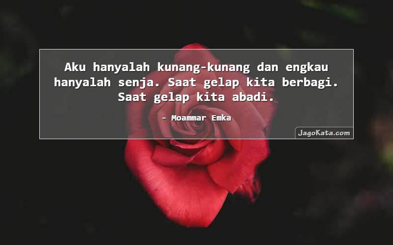 Moammar Emka - Aku hanyalah kunang-kunang dan engkau hanyalah senja. Saat gelap kita berbagi. Saat gelap kita abadi.