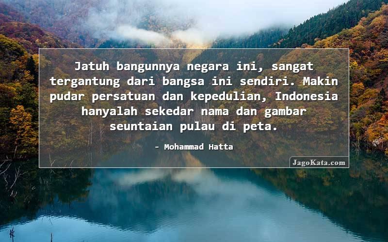 Mohammad Hatta - Jatuh bangunnya negara ini, sangat tergantung dari bangsa ini sendiri. Makin pudar persatuan dan kepedulian, Indonesia hanyalah sekedar nama dan gambar seuntaian pulau di peta.