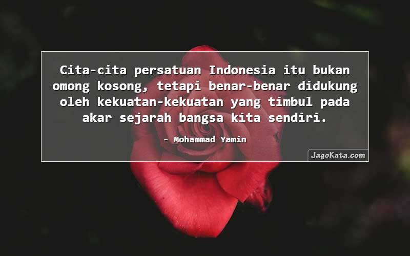 Mohammad Yamin - Cita-cita persatuan Indonesia itu bukan omong kosong, tetapi benar-benar didukung oleh kekuatan-kekuatan yang timbul pada akar sejarah bangsa kita sendiri.