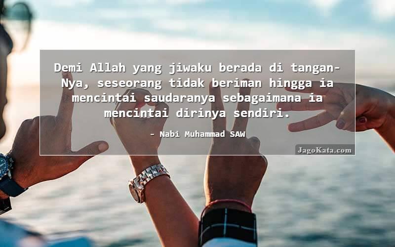Nabi Muhammad SAW - Demi Allah yang jiwaku berada di tangan-Nya, seseorang tidak beriman hingga ia mencintai saudaranya sebagaimana ia mencintai dirinya sendiri.