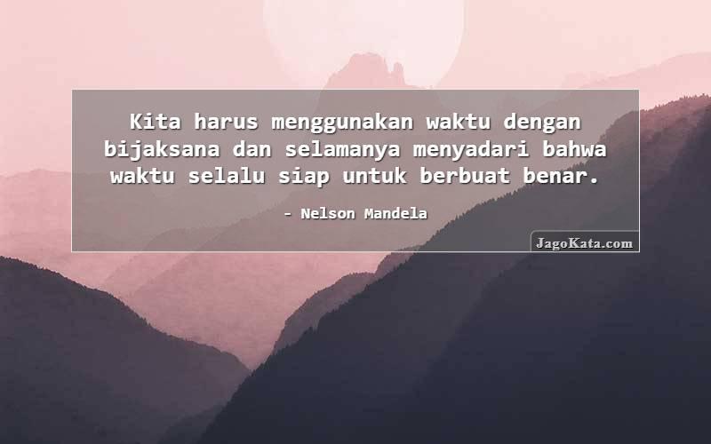 Nelson Mandela - Kita harus menggunakan waktu dengan bijaksana dan selamanya menyadari bahwa waktu selalu siap untuk berbuat benar.