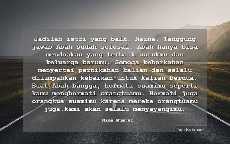 Nima Mumtaz - Jadilah istri yang baik, Naina. Tanggung jawab Abah sudah selesai. Abah hanya bisa mendoakan yang terbaik untukmu dan keluarga barumu. Semoga keberkahan menyertai pernikahan kalian dan selalu dilimpahkan kebaikan untuk kalian berdua. Buat Abah bangga, hormati suamimu seperti kamu menghormati orangtuamu. Hormati juga orangtua suamimu karena mereka orangtuamu juga.kami akan selalu menyayangimu.