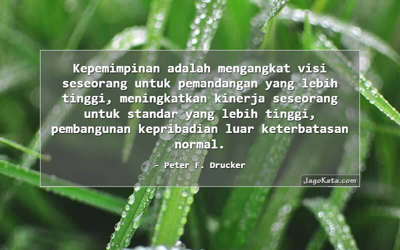 Peter F. Drucker - Kepemimpinan adalah mengangkat visi seseorang untuk pemandangan yang lebih tinggi, meningkatkan kinerja seseorang untuk standar yang lebih tinggi, pembangunan kepribadian luar keterbatasan normal.