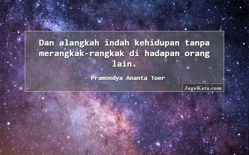 Pramoedya Ananta Toer - Dan alangkah indah kehidupan tanpa merangkak-rangkak di hadapan orang lain.
