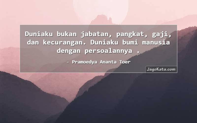 Pramoedya Ananta Toer - Duniaku bukan jabatan, pangkat, gaji, dan kecurangan. Duniaku bumi manusia dengan persoalannya .