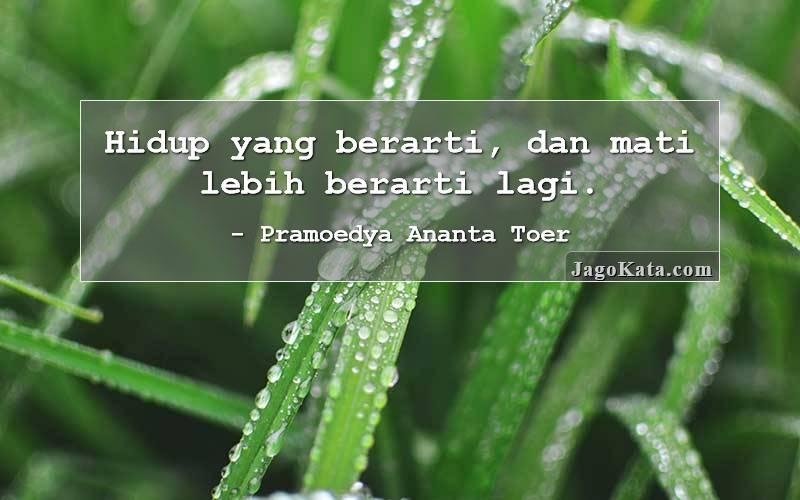 Pramoedya Ananta Toer - Hidup yang berarti, dan mati lebih berarti lagi.