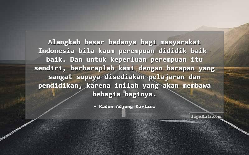 Raden Adjeng Kartini - Alangkah besar bedanya bagi masyarakat Indonesia bila kaum perempuan dididik baik-baik. Dan untuk keperluan perempuan itu sendiri, berharaplah kami dengan harapan yang sangat supaya disediakan pelajaran dan pendidikan, karena inilah yang akan membawa behagia baginya.