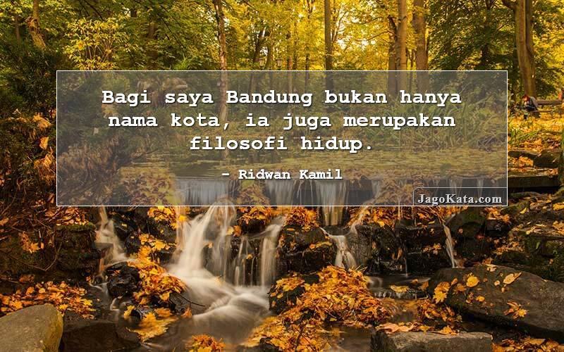 Ridwan Kamil - Bagi saya Bandung bukan hanya nama kota, ia juga merupakan filosofi hidup.