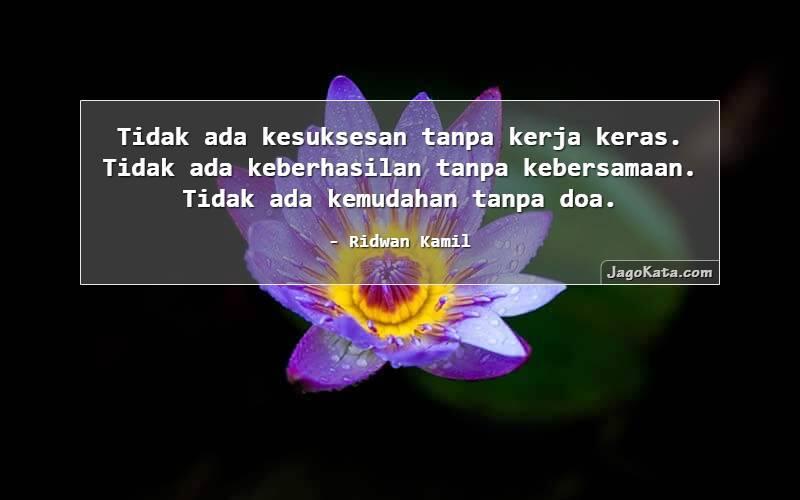 Ridwan Kamil - Tidak ada kesuksesan tanpa kerja keras. Tidak ada keberhasilan tanpa kebersamaan. Tidak ada kemudahan tanpa doa.