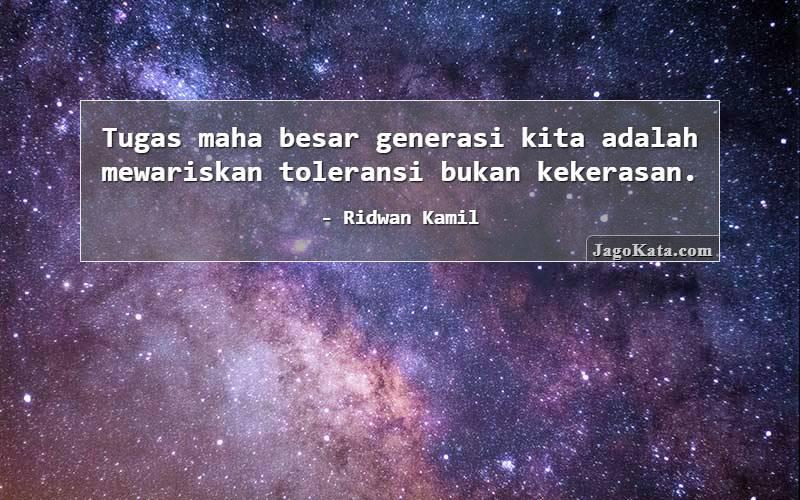 Ridwan Kamil - Tugas maha besar generasi kita adalah mewariskan toleransi bukan kekerasan.