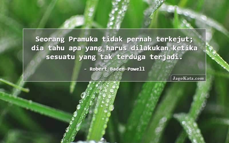Robert Baden-Powell - Seorang Pramuka tidak pernah terkejut; dia tahu apa yang harus dilakukan ketika sesuatu yang tak terduga terjadi.