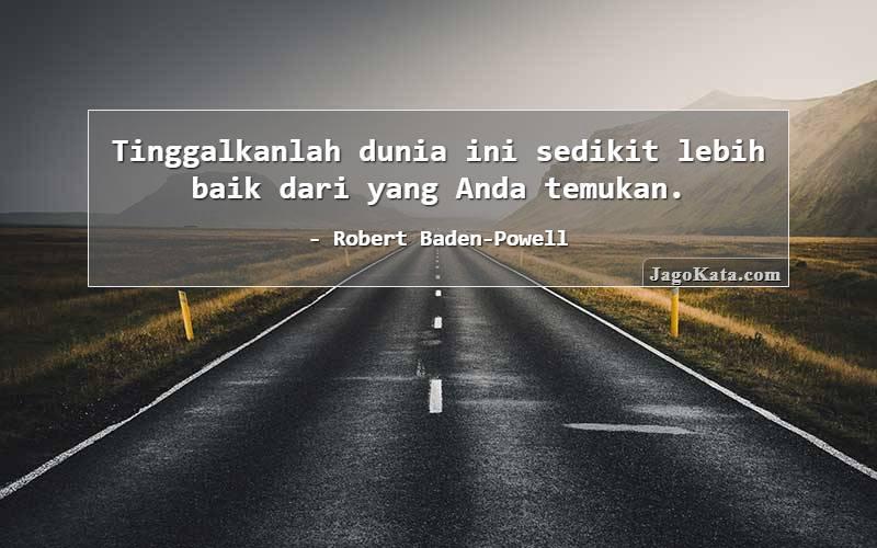 Robert Baden-Powell - Tinggalkanlah dunia ini sedikit lebih baik dari yang Anda temukan.