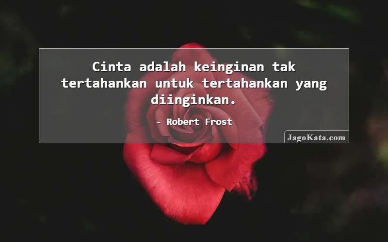 Robert Frost - Cinta adalah keinginan tak tertahankan untuk tertahankan yang diinginkan.