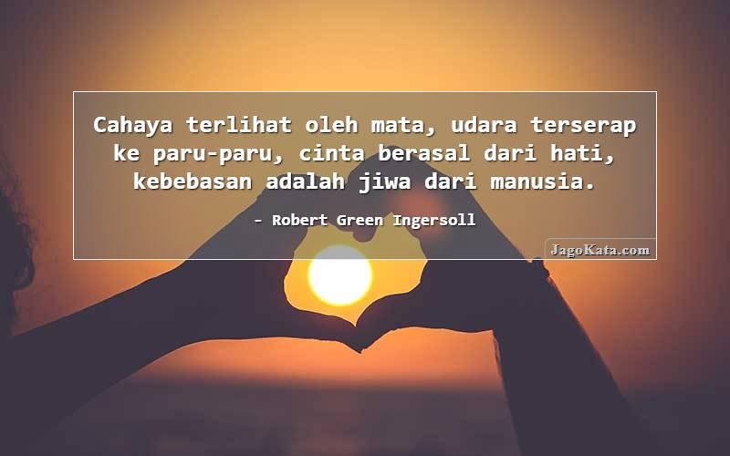 Robert Green Ingersoll - Cahaya terlihat oleh mata, udara terserap ke paru-paru, cinta berasal dari hati, kebebasan adalah jiwa dari manusia.