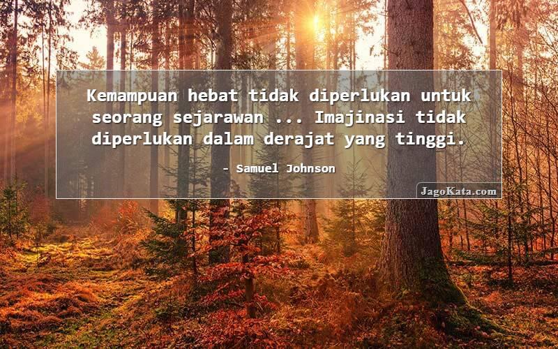 Samuel Johnson - Kemampuan hebat tidak diperlukan untuk seorang sejarawan ... Imajinasi tidak diperlukan dalam derajat yang tinggi.