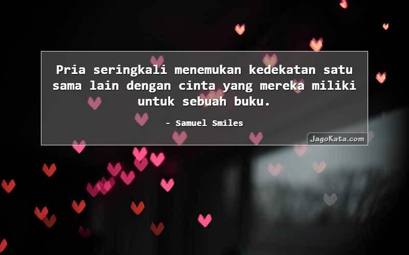 Samuel Smiles - Pria seringkali menemukan kedekatan satu sama lain dengan cinta yang mereka miliki untuk sebuah buku.
