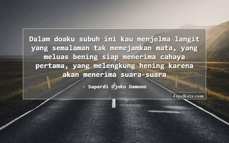 Sapardi Djoko Damono - Dalam doaku subuh ini kau menjelma langit yang semalaman tak memejamkan mata, yang meluas bening siap menerima cahaya pertama, yang melengkung hening karena akan menerima suara-suara