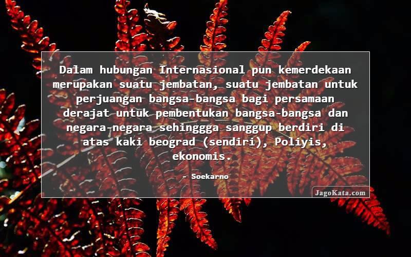 Soekarno - Dalam hubungan Internasional pun kemerdekaan merupakan suatu jembatan, suatu jembatan untuk perjuangan bangsa-bangsa bagi persamaan derajat untuk pembentukan bangsa-bangsa dan negara-negara sehinggga sanggup berdiri di atas kaki beograd (sendiri), Poliyis, ekonomis.