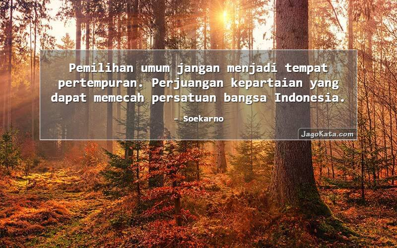 Soekarno - Pemilihan umum jangan menjadi tempat pertempuran. Perjuangan kepartaian yang dapat memecah persatuan bangsa Indonesia.