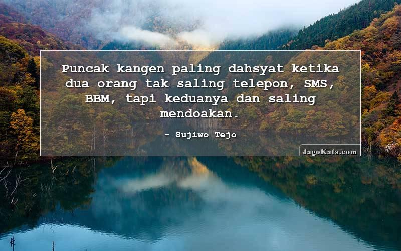 Sujiwo Tejo - Puncak kangen paling dahsyat ketika dua orang tak saling telpon, SMS, BBM, tapi keduanya diam-diam saling mendoakan.
