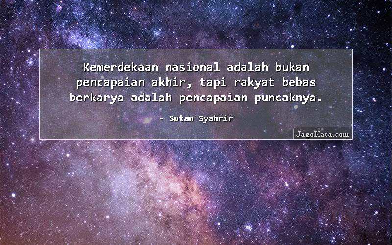 Sutan Syahrir - Kemerdekaan nasional adalah bukan pencapaian akhir, tapi rakyat bebas berkarya adalah pencapaian puncaknya.