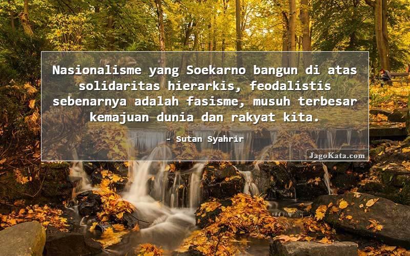 Sutan Syahrir - Nasionalisme yang Soekarno bangun di atas solidaritas hierarkis, feodalistis sebenarnya adalah fasisme, musuh terbesar kemajuan dunia dan rakyat kita.