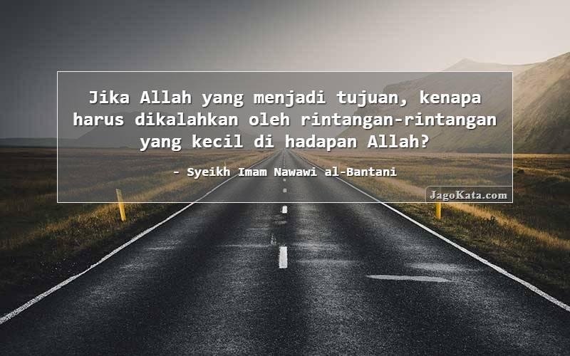 Syeikh Imam Nawawi al-Bantani - Jika Allah yang menjadi tujuan, kenapa harus dikalahkan oleh rintangan-rintangan yang kecil di hadapan Allah?