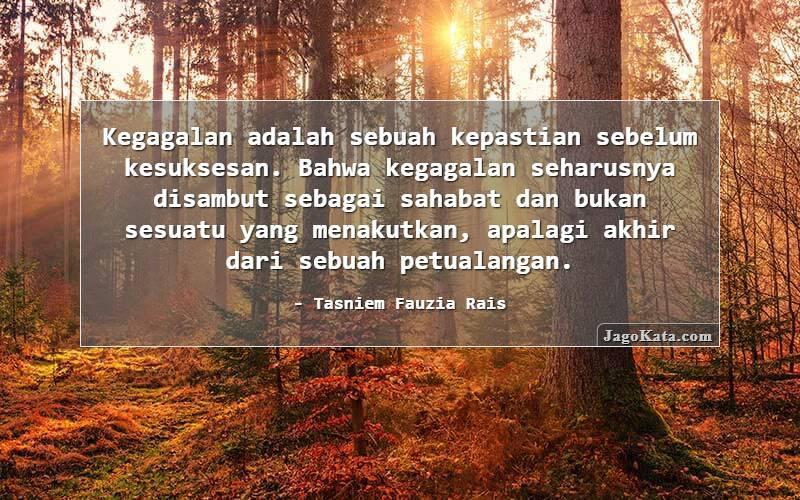 Tasniem Fauzia Rais - Kegagalan adalah sebuah kepastian sebelum kesuksesan. Bahwa kegagalan seharusnya disambut sebagai sahabat dan bukan sesuatu yang menakutkan, apalagi akhir dari sebuah petualangan.