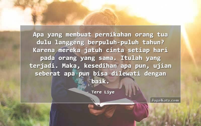 Tere Liye - Apa yang membuat pernikahan orang tua dulu langgeng berpuluh-puluh tahun? Karena mereka jatuh cinta setiap hari pada orang yang sama. Itulah yang terjadi. Maka, kesedihan apa pun, ujian seberat apa pun bisa dilewati dengan baik.