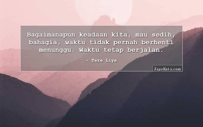 Tere Liye - Bagaimanapun keadaan kita, mau sedih, bahagia, waktu tidak pernah berhenti menunggu. Waktu tetap berjalan.