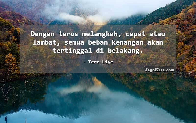 Tere Liye - Dengan terus melangkah, cepat atau lambat, semua beban kenangan akan tertinggal di belakang.