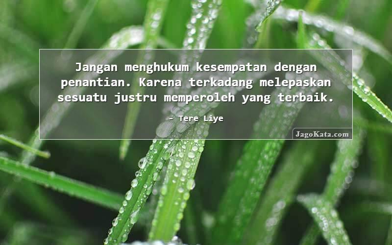 Tere Liye - Jangan menghukum kesempatan dengan penantian. Karena terkadang melepaskan sesuatu justru memperoleh yang terbaik.
