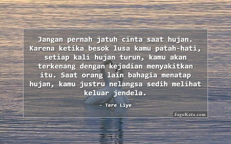Tere Liye - Jangan pernah jatuh cinta saat hujan. Karena ketika besok lusa kamu patah-hati, setiap kali hujan turun, kamu akan terkenang dengan kejadian menyakitkan itu. Saat orang lain bahagia menatap hujan, kamu justru nelangsa sedih melihat keluar jendela.