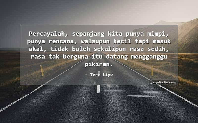 Tere Liye - Percayalah, sepanjang kita punya mimpi, punya rencana, walaupun kecil tapi masuk akal, tidak boleh sekalipun rasa sedih, rasa tak berguna itu datang mengganggu pikiran.