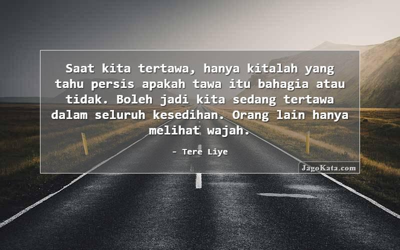 Tere Liye - Saat kita tertawa, hanya kitalah yang tahu persis apakah tawa itu bahagia atau tidak. Boleh jadi kita sedang tertawa dalam seluruh kesedihan. Orang lain hanya melihat wajah.