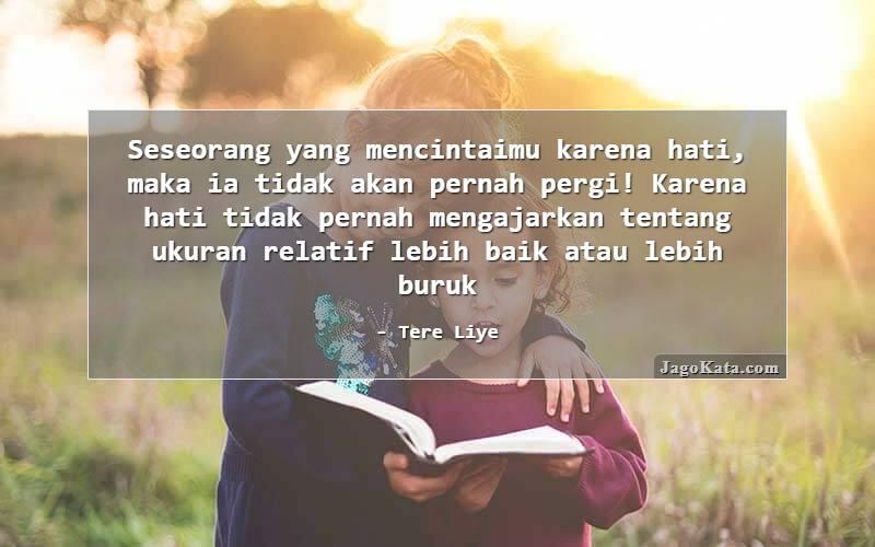 Tere Liye - Seseorang yang mencintaimu karena hati, maka ia tidak akan pernah pergi! Karena hati tidak pernah mengajarkan tentang ukuran relatif lebih baik atau lebih buruk