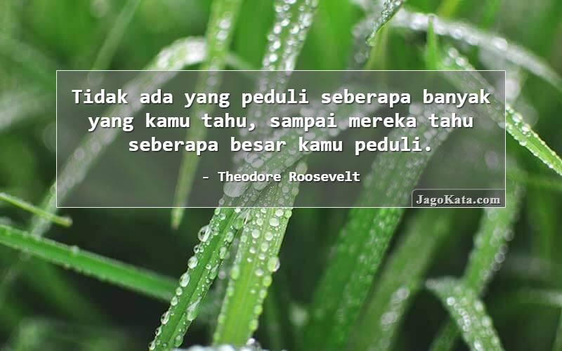 Theodore Roosevelt - Tidak ada yang peduli seberapa banyak yang kamu tahu, sampai mereka tahu seberapa besar kamu peduli.