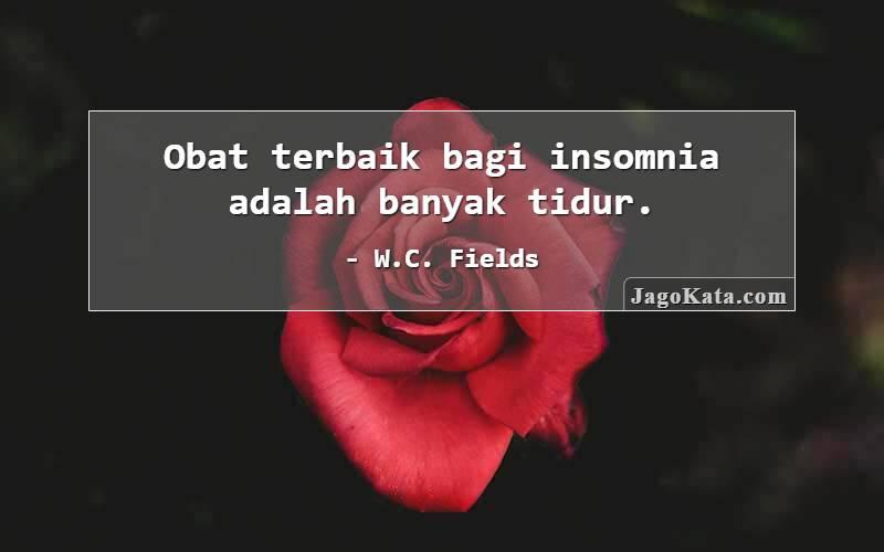 W.C. Fields - Obat terbaik bagi insomnia adalah banyak tidur.