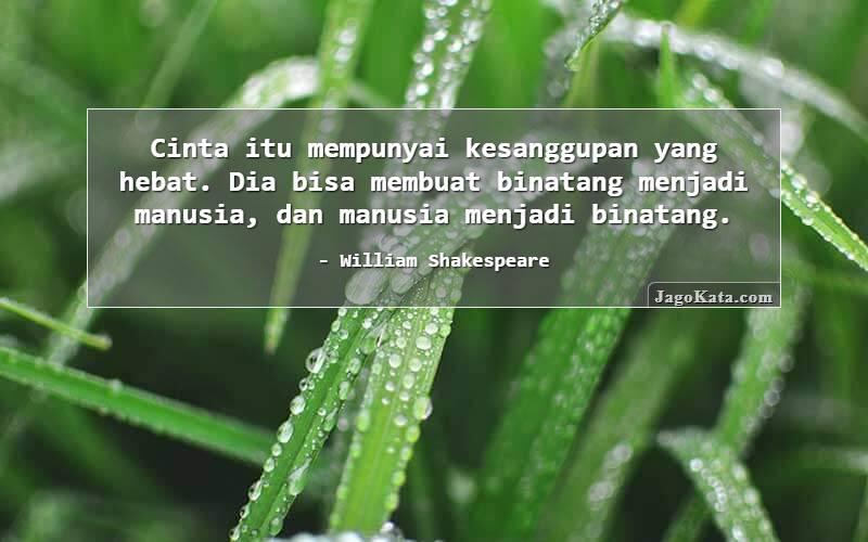 Jagokata Com William Shakespeare Cinta Itu Mempunyai Kesanggupan Yang Hebat Dia Bisa Membuat Binatang Menjadi Manusia Dan