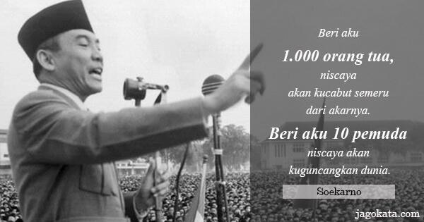 Soekarno - Beri aku 1.000 orang tua, niscaya akan kucabut semeru dari akarnya. Beri aku 10 pemuda niscaya akan kuguncangkan dunia.