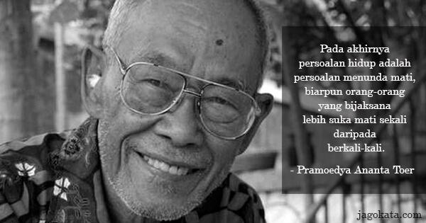 Pramoedya Ananta Toer - Pada akhirnya persoalan hidup adalah persoalan menunda mati, biarpun orang-orang yang bijaksana lebih suka mati sekali daripada berkali-kali.