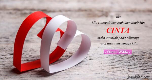 Oscar Wilde - Jika kita sungguh-sungguh menginginkan cinta, maka cintalah pada akhirnya yang justru menunggu kita.
