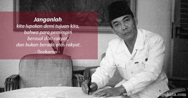 Soekarno - Janganlah kita lupakan demi tujuan kita, bahwa para pemimpin berasal dari rakyat, dan bukan berada atas rakyat.