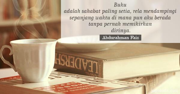 Abdurahman Faiz - Buku adalah sahabat paling setia, rela mendampingi sepanjang waktu di mana pun aku berada tanpa pernah memikirkan dirinya.