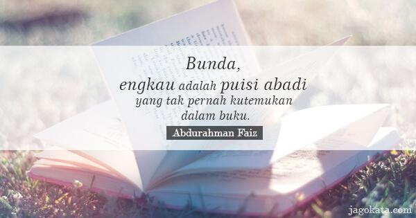 Abdurahman Faiz - Bunda, engkau adalah puisi abadi yang tak pernah kutemukan dalam buku.