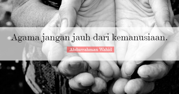 Abdurrahman Wahid - Agama jangan jauh dari kemanusiaan.