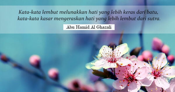 Abu Hamid Al Ghazali - Kata-kata lembut melunakkan hati yang lebih keras dari batu, kata-kata kasar mengeraskan hati yang lebih lembut dari sutra.