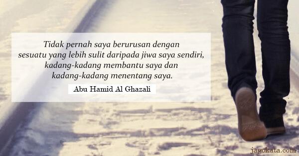 Abu Hamid Al Ghazali - Tidak pernah saya berurusan dengan sesuatu yang lebih sulit daripada jiwa saya sendiri, kadang-kadang membantu saya dan kadang-kadang menentang saya.