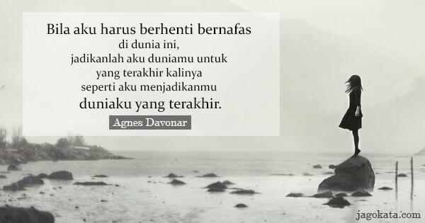 Agnes Davonar - Bila aku harus berhenti bernafas di dunia ini, jadikanlah aku duniamu untuk yang terakhir kalinya seperti aku menjadikanmu duniaku yang terakhir.
